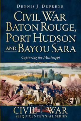 Civil War Baton Rouge, Port Hudson and Bayou Sara By Dufrene, Dennis J.
